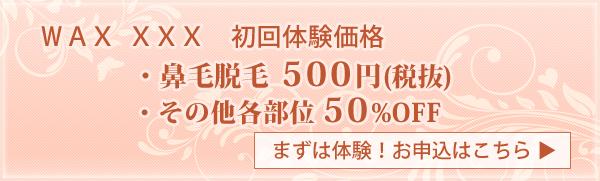 WAX XXX 初回体験価格 鼻毛脱毛500円(税抜) その他各部位50%OFF まずは体験!お申込みはこちら